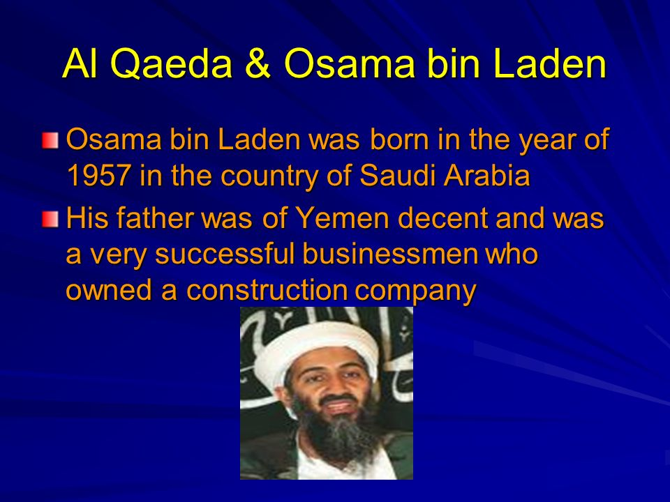 Al Qaeda & Osama bin Laden Osama bin Laden was born in the year of 1957 in the country of Saudi Arabia His father was of Yemen decent and was a very s