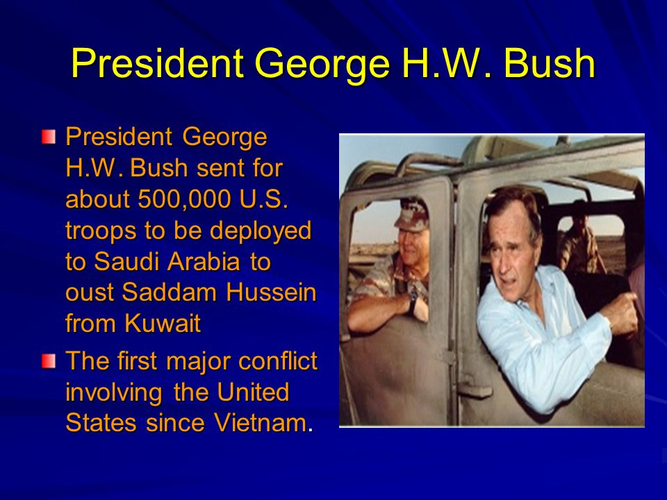 President George H.W. Bush President George H.W. Bush sent for about 500,000 U.S. troops to be deployed to Saudi Arabia to oust Saddam Hussein from Ku