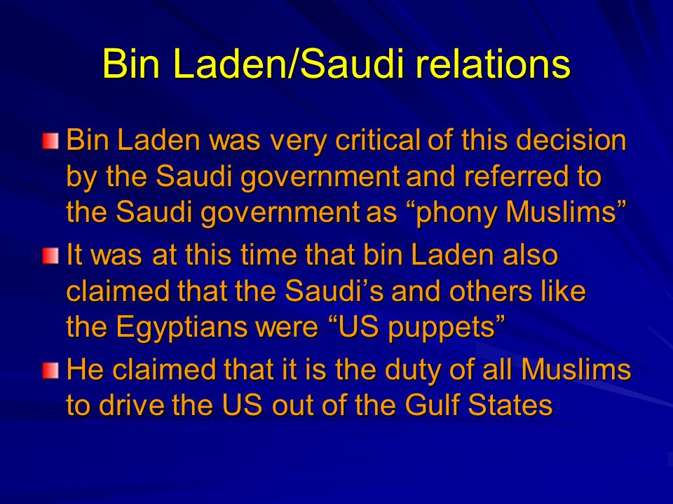 Bin Laden/Saudi relations Bin Laden was very critical of this decision by the Saudi government and referred to the Saudi government as phony Muslims I