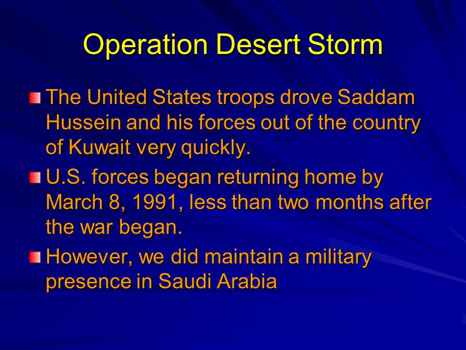 Operation Desert Storm The United States troops drove Saddam Hussein and his forces out of the country of Kuwait very quickly. U.S. forces began retur