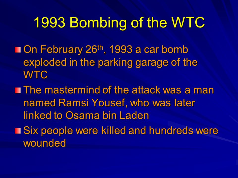 1993 Bombing of the WTC On February 26 th, 1993 a car bomb exploded in the parking garage of the WTC The mastermind of the attack was a man named Rams
