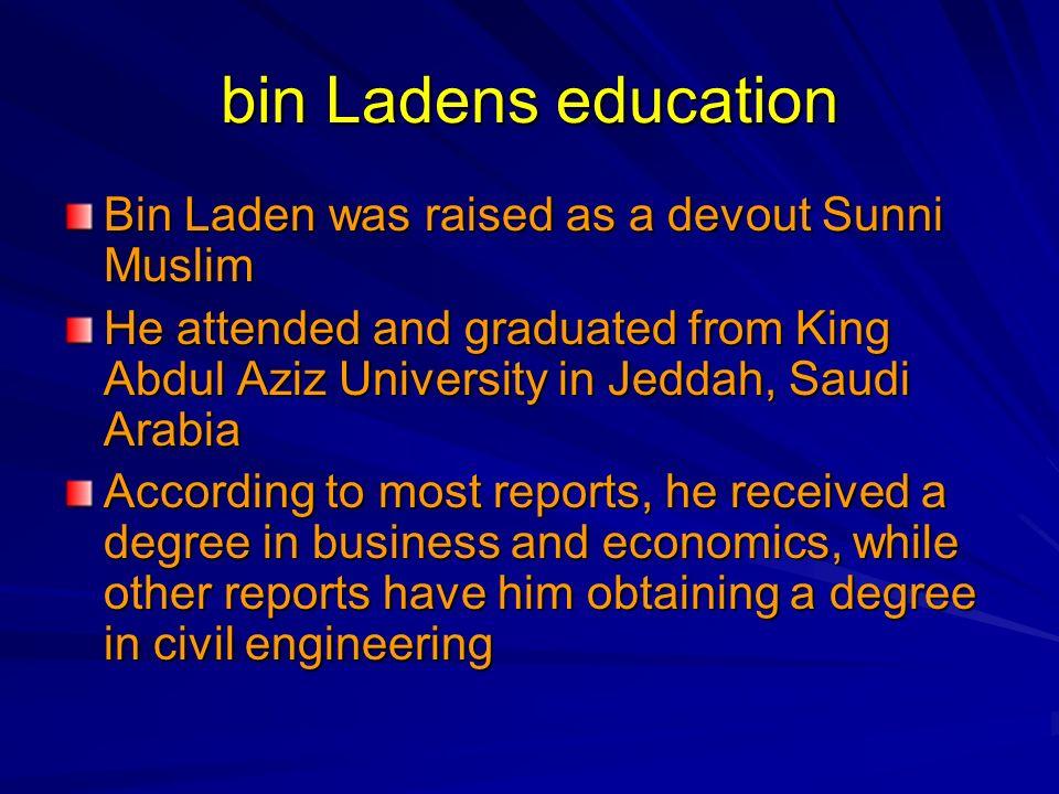 bin Ladens education Bin Laden was raised as a devout Sunni Muslim He attended and graduated from King Abdul Aziz University in Jeddah, Saudi Arabia A