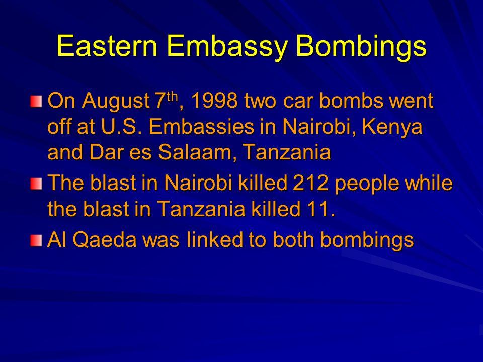 Eastern Embassy Bombings On August 7 th, 1998 two car bombs went off at U.S. Embassies in Nairobi, Kenya and Dar es Salaam, Tanzania The blast in Nair