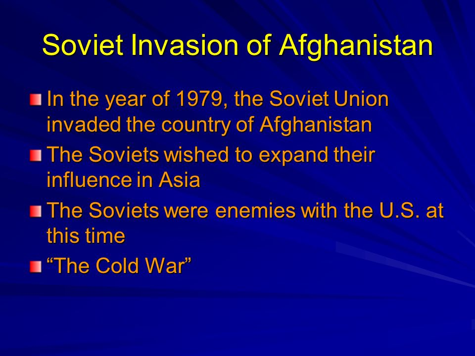 Soviet Invasion of Afghanistan In the year of 1979, the Soviet Union invaded the country of Afghanistan The Soviets wished to expand their influence i