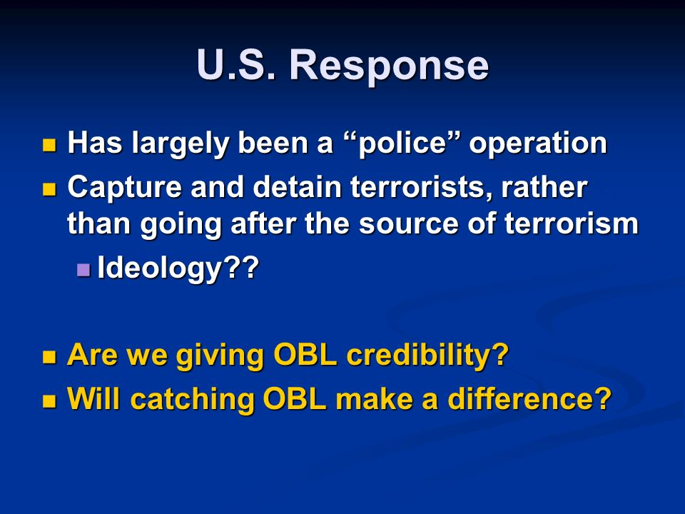 U.S. Response Has largely been a police operation Has largely been a police operation Capture and detain terrorists, rather than going after the sourc
