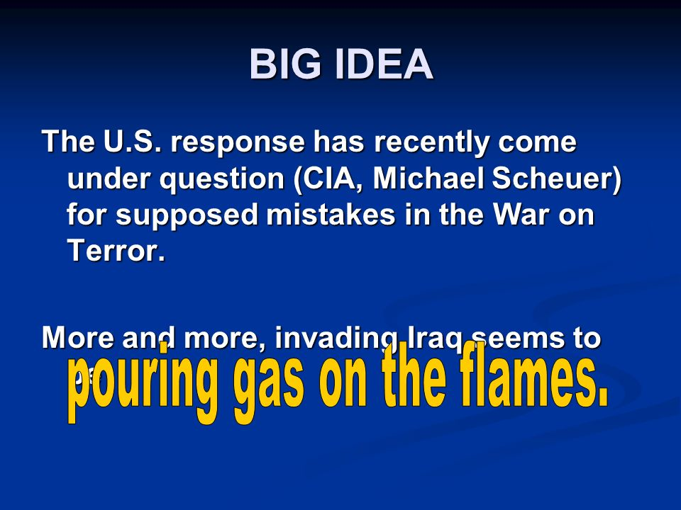 BIG IDEA The U.S. response has recently come under question (CIA, Michael Scheuer) for supposed mistakes in the War on Terror. More and more, invading