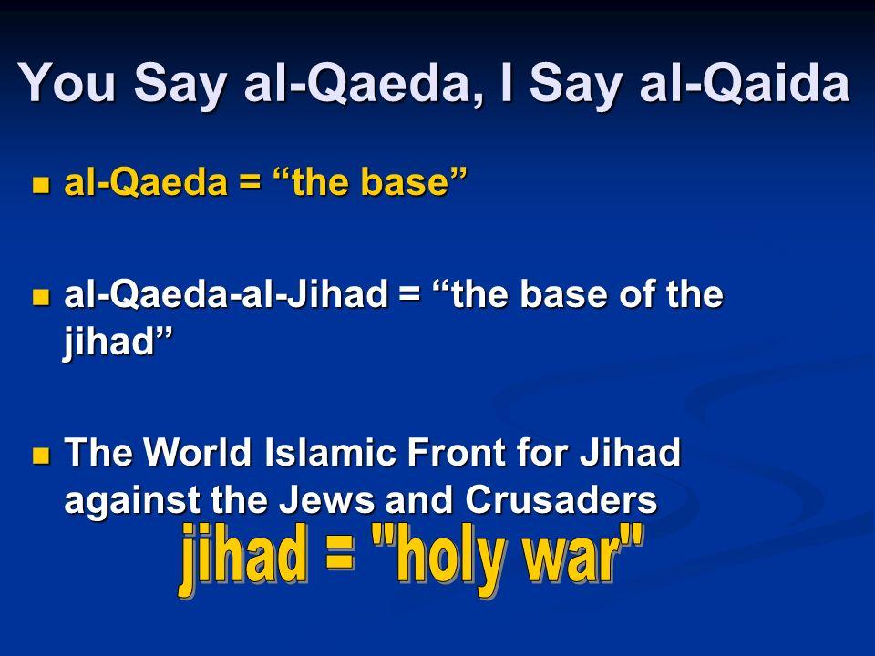 You Say al-Qaeda, I Say al-Qaida al-Qaeda = the base al-Qaeda = the base al-Qaeda-al-Jihad = the base of the jihad al-Qaeda-al-Jihad = the base of the jihad The World Islamic Front for Jihad against the Jews and Crusaders The World Islamic Front for Jihad against the Jews and Crusaders