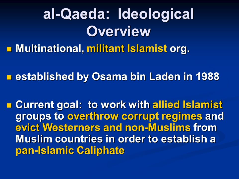 al-Qaeda: Ideological Overview Goals and Objectives of Jihad Establishing the rule of God on earth Establishing the rule of God on earth Attaining martyrdom in the cause of God Attaining martyrdom in the cause of God Purification of the ranks of Islam from the elements of depravity Purification of the ranks of Islam from the elements of depravity