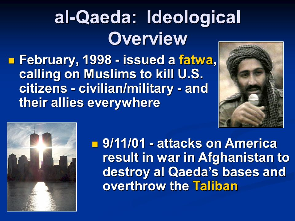 al-Qaeda: Ideological Overview February, 1998 - issued a fatwa, calling on Muslims to kill U.S. citizens - civilian/military - and their allies everyw
