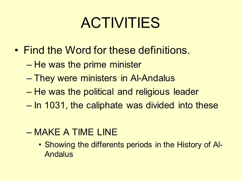 ACTIVITIES Find the Word for these definitions. –He was the prime minister –They were ministers in Al-Andalus –He was the political and religious lead
