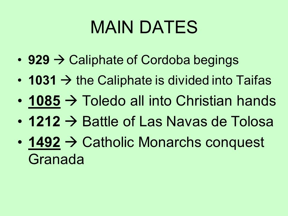 MAIN DATES 929 Caliphate of Cordoba begings 1031 the Caliphate is divided into Taifas 1085 Toledo all into Christian hands 1212 Battle of Las Navas de