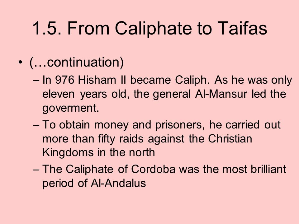 1.5. From Caliphate to Taifas (…continuation) –In 976 Hisham II became Caliph. As he was only eleven years old, the general Al-Mansur led the govermen