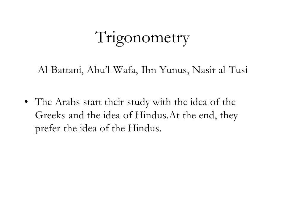 Trigonometry Al-Battani, Abul-Wafa, Ibn Yunus, Nasir al-Tusi The Arabs start their study with the idea of the Greeks and the idea of Hindus.At the end