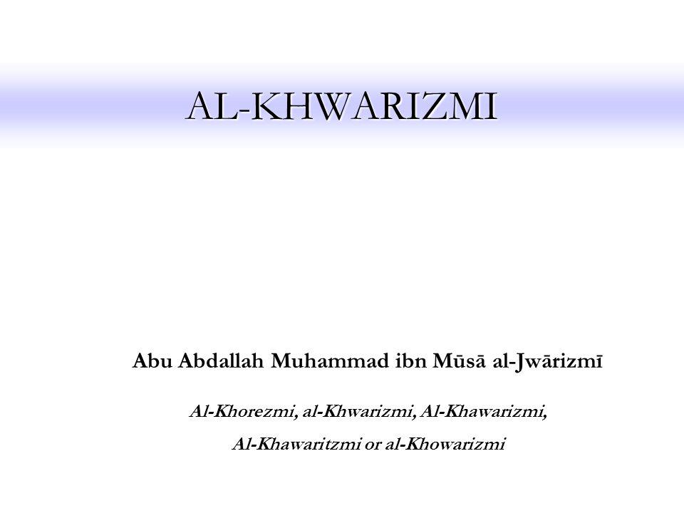 AL-KHWARIZMI Abu Abdallah Muhammad ibn Mūsā al-Jwārizmī Al-Khorezmi, al-Khwarizmi, Al-Khawarizmi, Al-Khawaritzmi or al-Khowarizmi