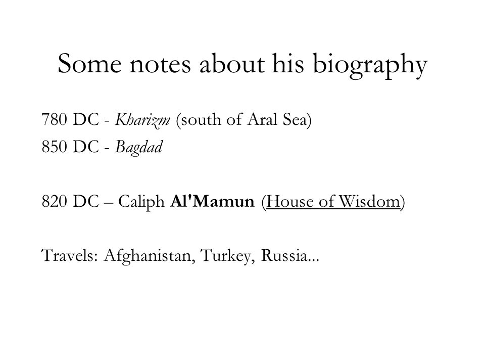 Some notes about his biography 780 DC - Kharizm (south of Aral Sea) 850 DC - Bagdad 820 DC – Caliph Al'Mamun (House of Wisdom) Travels: Afghanistan, T