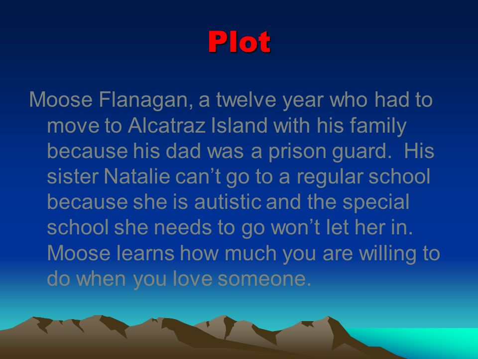Plot Moose Flanagan, a twelve year who had to move to Alcatraz Island with his family because his dad was a prison guard. His sister Natalie cant go t