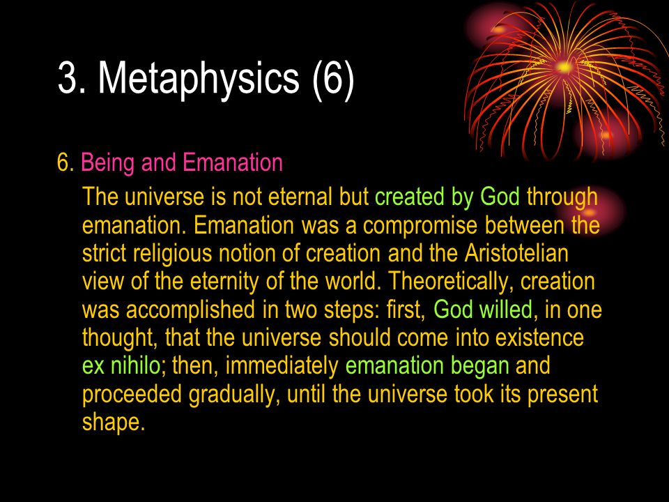 3. Metaphysics (6) 6. Being and Emanation The universe is not eternal but created by God through emanation. Emanation was a compromise between the str