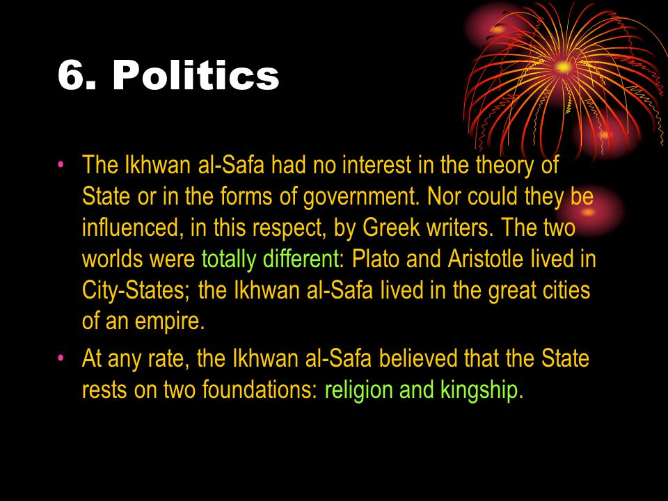 6. Politics The Ikhwan al-Safa had no interest in the theory of State or in the forms of government. Nor could they be influenced, in this respect, by