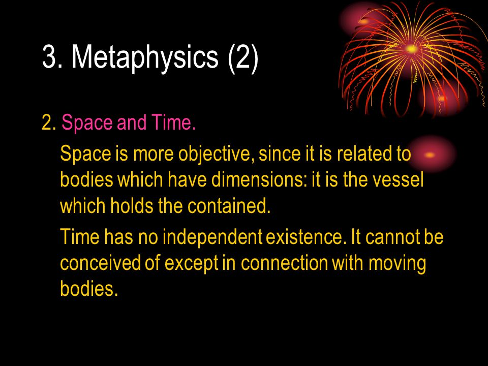 3. Metaphysics (2) 2. Space and Time. Space is more objective, since it is related to bodies which have dimensions: it is the vessel which holds the c