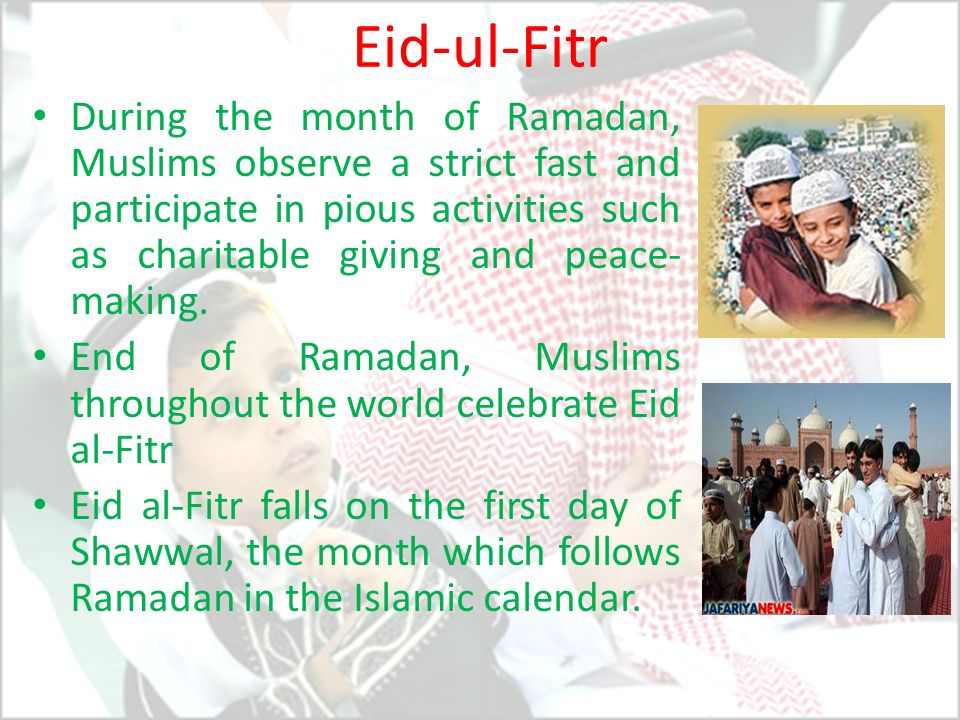 Eid-ul-Fitr During the month of Ramadan, Muslims observe a strict fast and participate in pious activities such as charitable giving and peace- making
