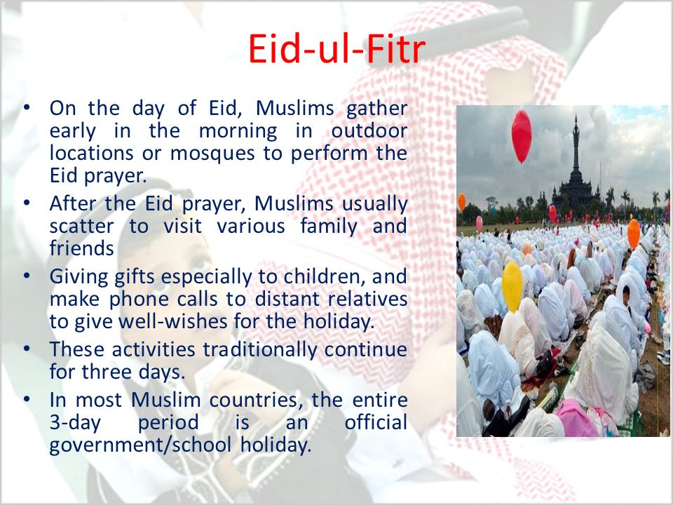 Eid-ul-Fitr On the day of Eid, Muslims gather early in the morning in outdoor locations or mosques to perform the Eid prayer. After the Eid prayer, Mu
