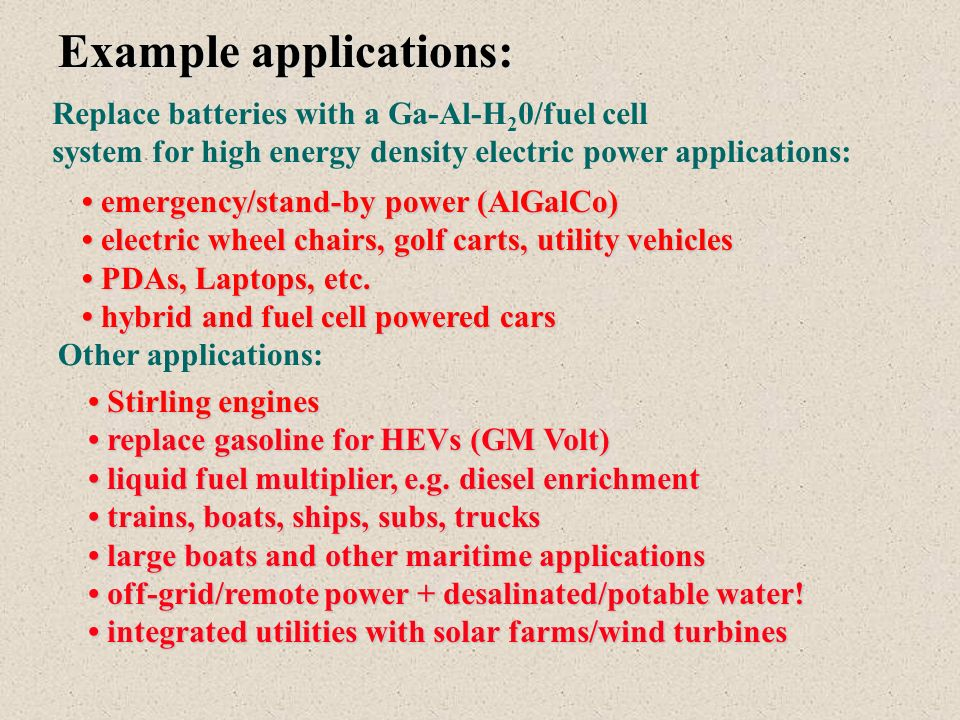 Example applications: Replace batteries with a Ga-Al-H 2 0/fuel cell system for high energy density electric power applications: emergency/stand-by power (AlGalCo) emergency/stand-by power (AlGalCo) electric wheel chairs, golf carts, utility vehicles electric wheel chairs, golf carts, utility vehicles PDAs, Laptops, etc.