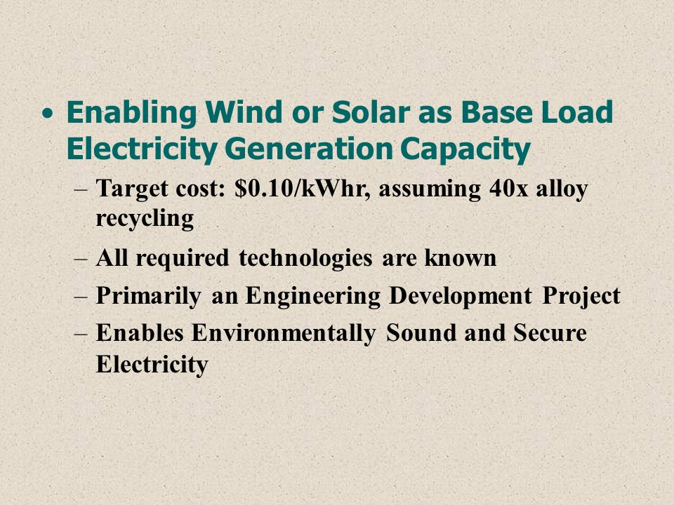 Enabling Wind or Solar as Base Load Electricity Generation Capacity –Target cost: $0.10/kWhr, assuming 40x alloy recycling –All required technologies are known –Primarily an Engineering Development Project –Enables Environmentally Sound and Secure Electricity