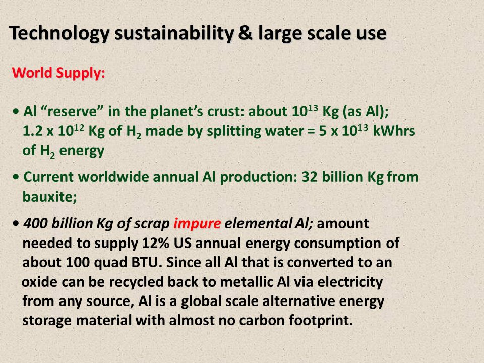 Technology sustainability & large scale use World Supply: Al reserve in the planets crust: about 10 13 Kg (as Al); 1.2 x 10 12 Kg of H 2 made by splitting water = 5 x 10 13 kWhrs of H 2 energy Current worldwide annual Al production: 32 billion Kg from bauxite; impure 400 billion Kg of scrap impure elemental Al; amount needed to supply 12% US annual energy consumption of about 100 quad BTU.