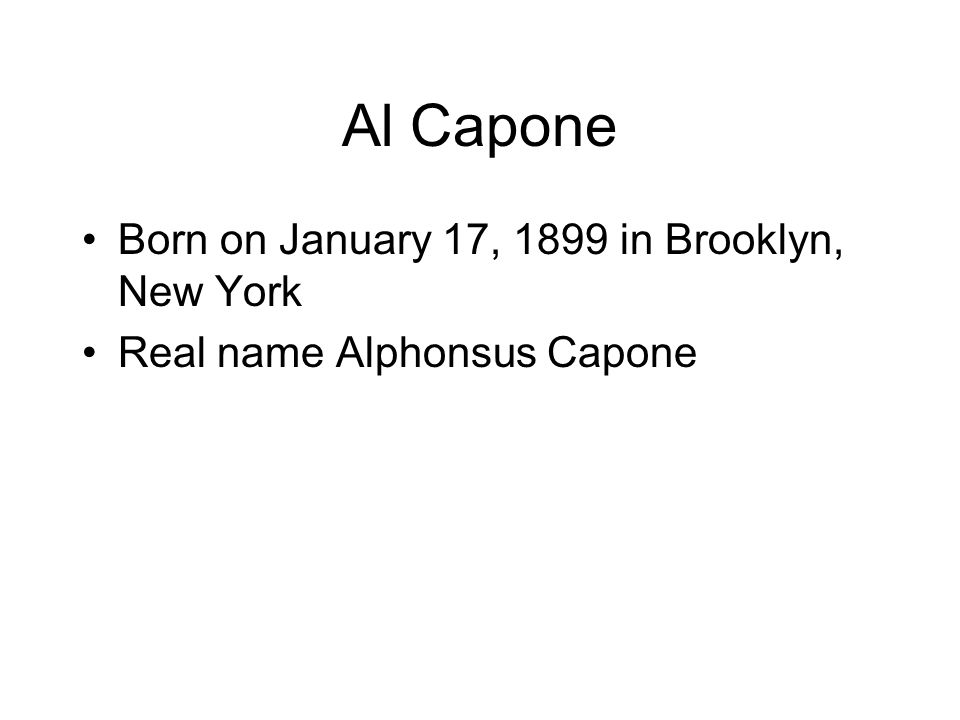 Al Capone Born on January 17, 1899 in Brooklyn, New York Real name Alphonsus Capone
