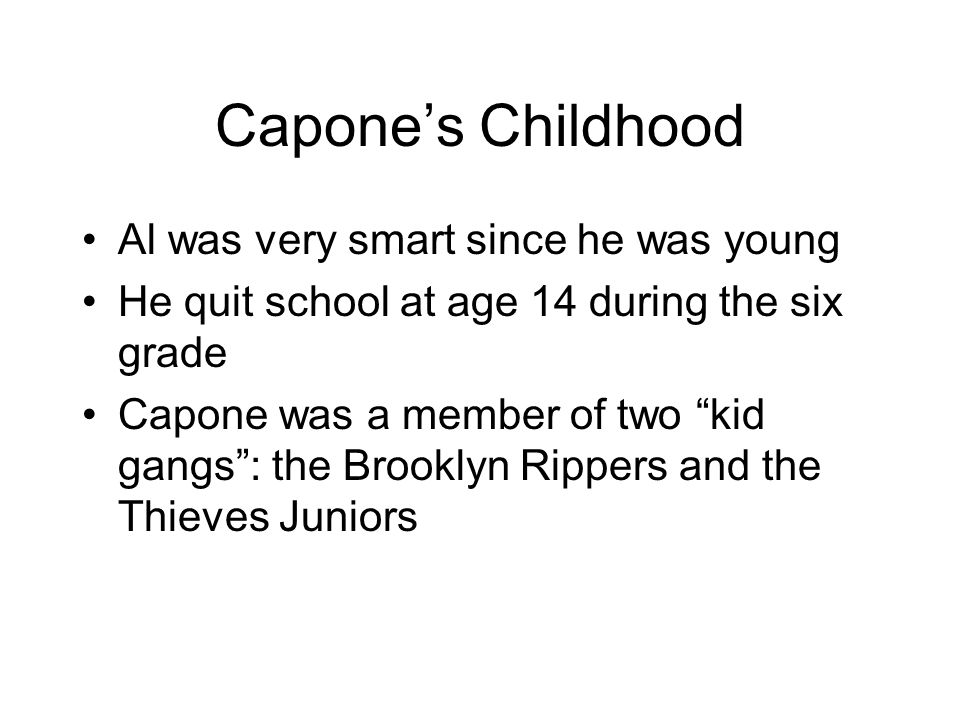 Capones Childhood Al was very smart since he was young He quit school at age 14 during the six grade Capone was a member of two kid gangs: the Brookly