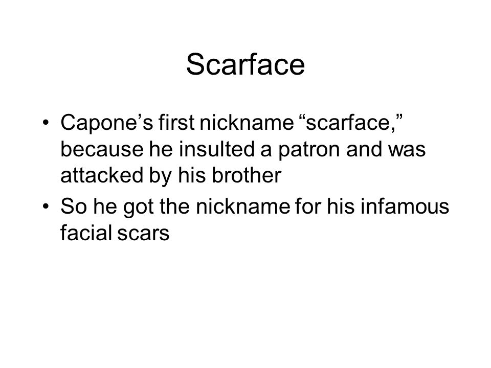 Scarface Capones first nickname scarface, because he insulted a patron and was attacked by his brother So he got the nickname for his infamous facial