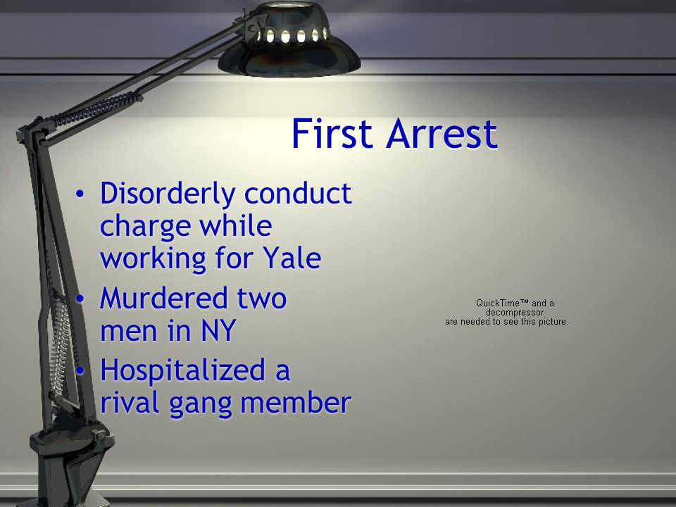 First Arrest Disorderly conduct charge while working for Yale Murdered two men in NY Hospitalized a rival gang member Disorderly conduct charge while