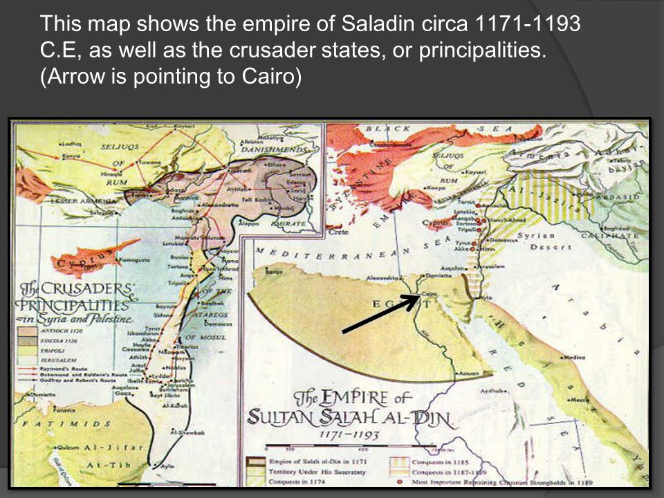 This map shows the empire of Saladin circa 1171-1193 C.E, as well as the crusader states, or principalities. (Arrow is pointing to Cairo)