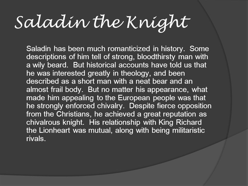 Saladin the Knight Saladin has been much romanticized in history. Some descriptions of him tell of strong, bloodthirsty man with a wily beard. But his
