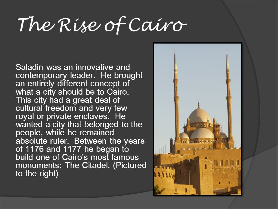 The Rise of Cairo Saladin was an innovative and contemporary leader. He brought an entirely different concept of what a city should be to Cairo. This