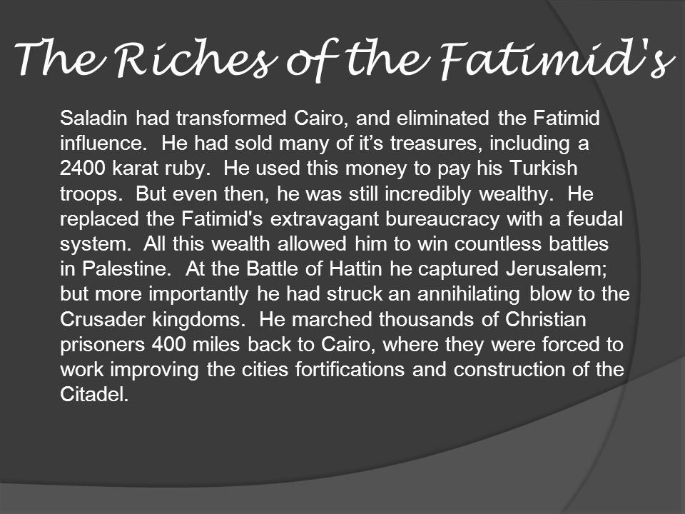 The Riches of the Fatimid's Saladin had transformed Cairo, and eliminated the Fatimid influence. He had sold many of its treasures, including a 2400 k