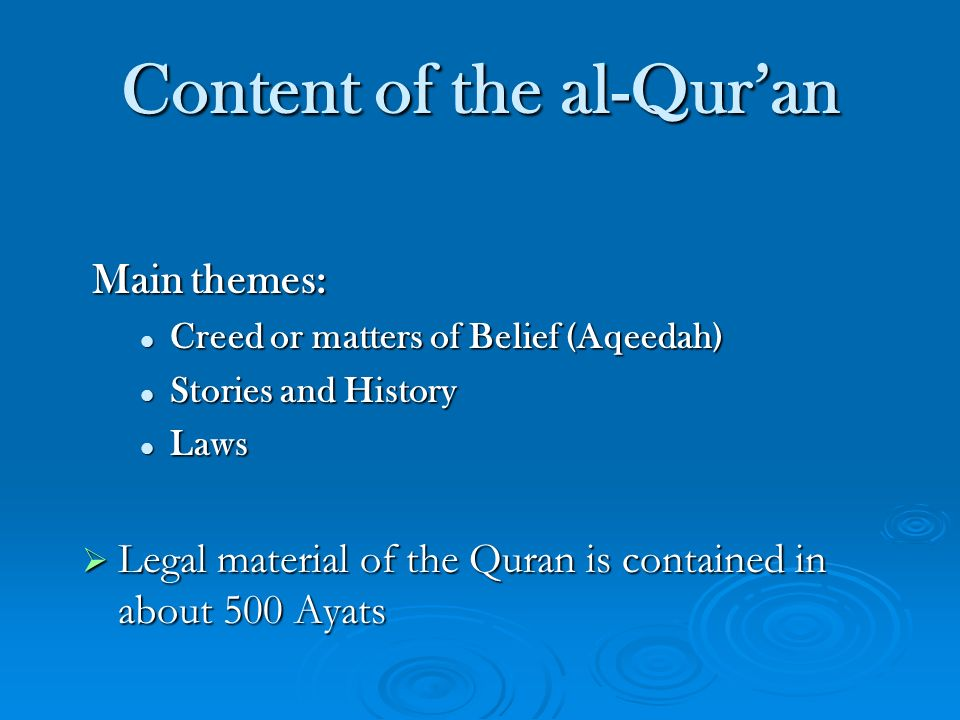 Content of the al-Quran Main themes: Creed or matters of Belief (Aqeedah) Creed or matters of Belief (Aqeedah) Stories and History Stories and History Laws Laws Legal material of the Quran is contained in about 500 Ayats Legal material of the Quran is contained in about 500 Ayats