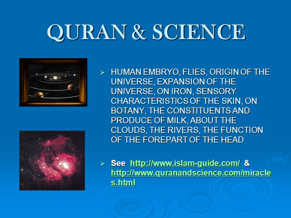 QURAN & SCIENCE HUMAN EMBRYO, FLIES, ORIGIN OF THE UNIVERSE, EXPANSION OF THE UNIVERSE, ON IRON, SENSORY CHARACTERISTICS OF THE SKIN, ON BOTANY, THE CONSTITUENTS AND PRODUCE OF MILK, ABOUT THE CLOUDS, THE RIVERS, THE FUNCTION OF THE FOREPART OF THE HEAD HUMAN EMBRYO, FLIES, ORIGIN OF THE UNIVERSE, EXPANSION OF THE UNIVERSE, ON IRON, SENSORY CHARACTERISTICS OF THE SKIN, ON BOTANY, THE CONSTITUENTS AND PRODUCE OF MILK, ABOUT THE CLOUDS, THE RIVERS, THE FUNCTION OF THE FOREPART OF THE HEAD See http://www.islam-guide.com/ & http://www.quranandscience.com/miracle s.html See http://www.islam-guide.com/ & http://www.quranandscience.com/miracle s.htmlhttp://www.islam-guide.com/ http://www.quranandscience.com/miracle s.htmlhttp://www.islam-guide.com/ http://www.quranandscience.com/miracle s.html