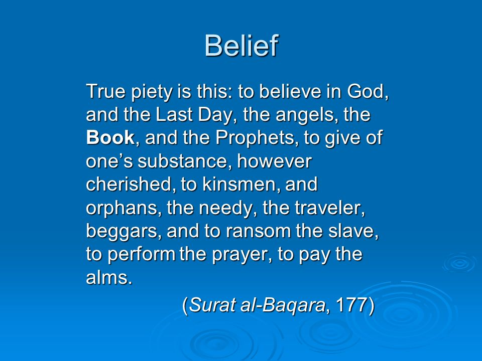 Belief True piety is this: to believe in God, and the Last Day, the angels, the Book, and the Prophets, to give of ones substance, however cherished, to kinsmen, and orphans, the needy, the traveler, beggars, and to ransom the slave, to perform the prayer, to pay the alms.
