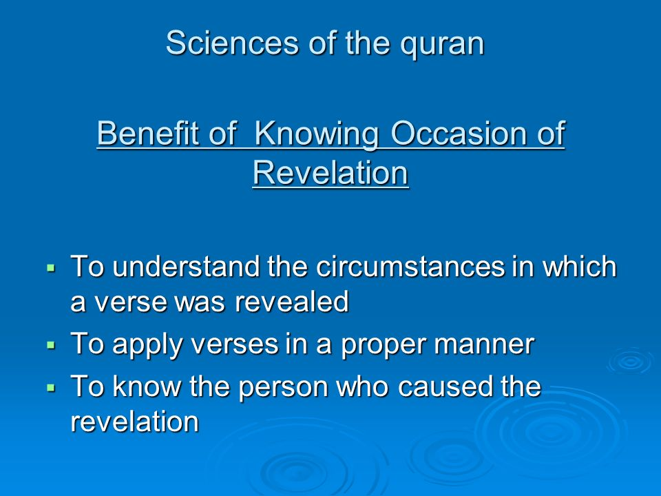 To understand the circumstances in which a verse was revealed To understand the circumstances in which a verse was revealed To apply verses in a proper manner To apply verses in a proper manner To know the person who caused the revelation To know the person who caused the revelation Benefit of Knowing Occasion of Revelation Sciences of the quran