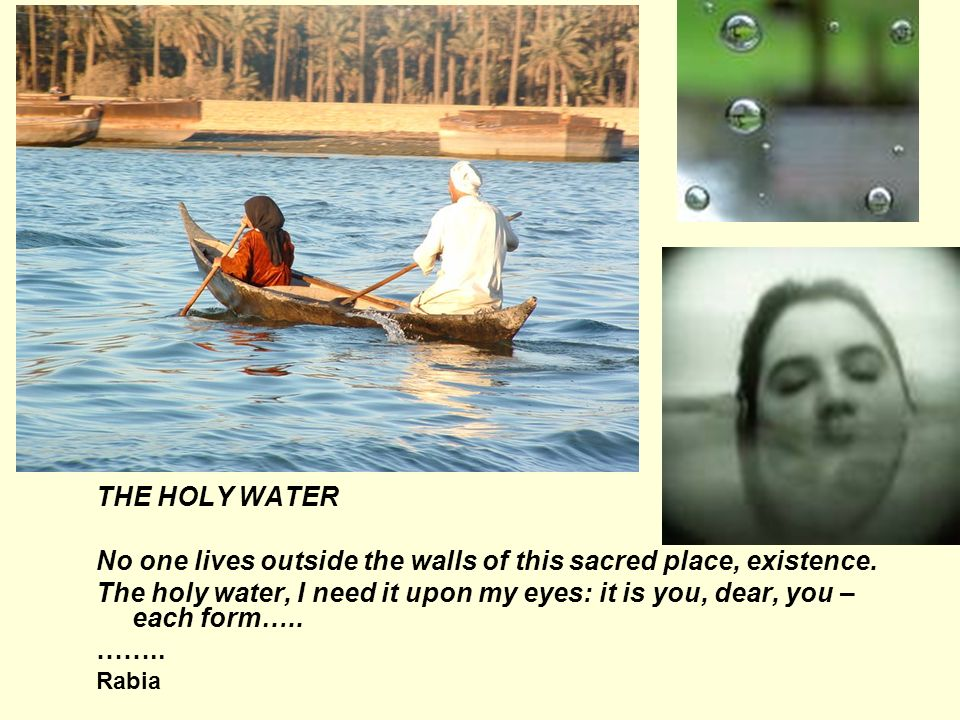 THE HOLY WATER No one lives outside the walls of this sacred place, existence. The holy water, I need it upon my eyes: it is you, dear, you – each for