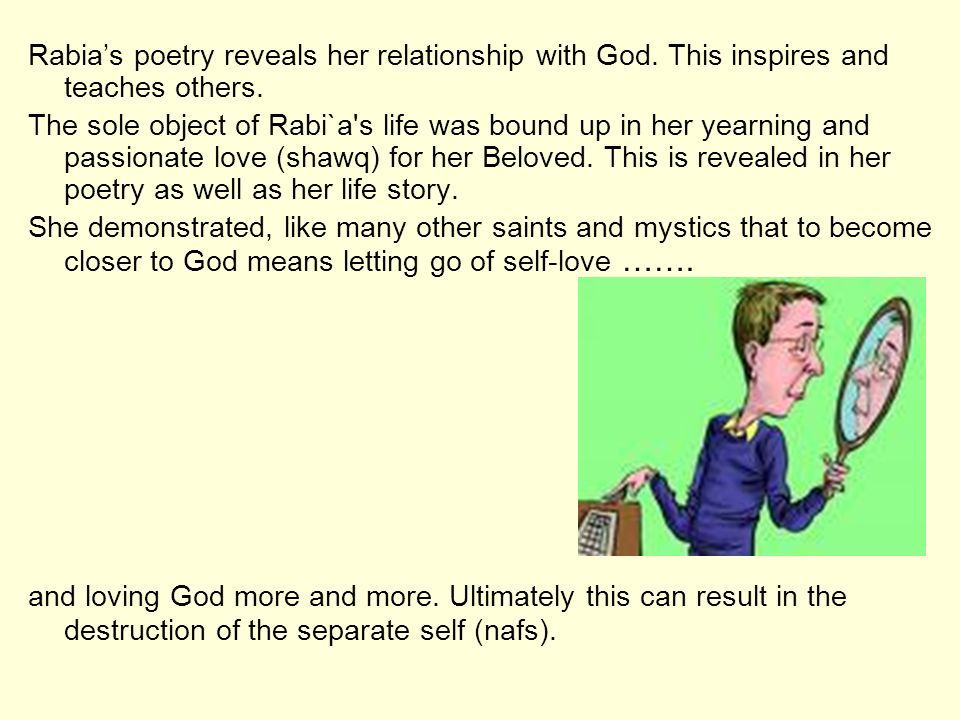Rabias poetry reveals her relationship with God. This inspires and teaches others. The sole object of Rabi`a's life was bound up in her yearning and p