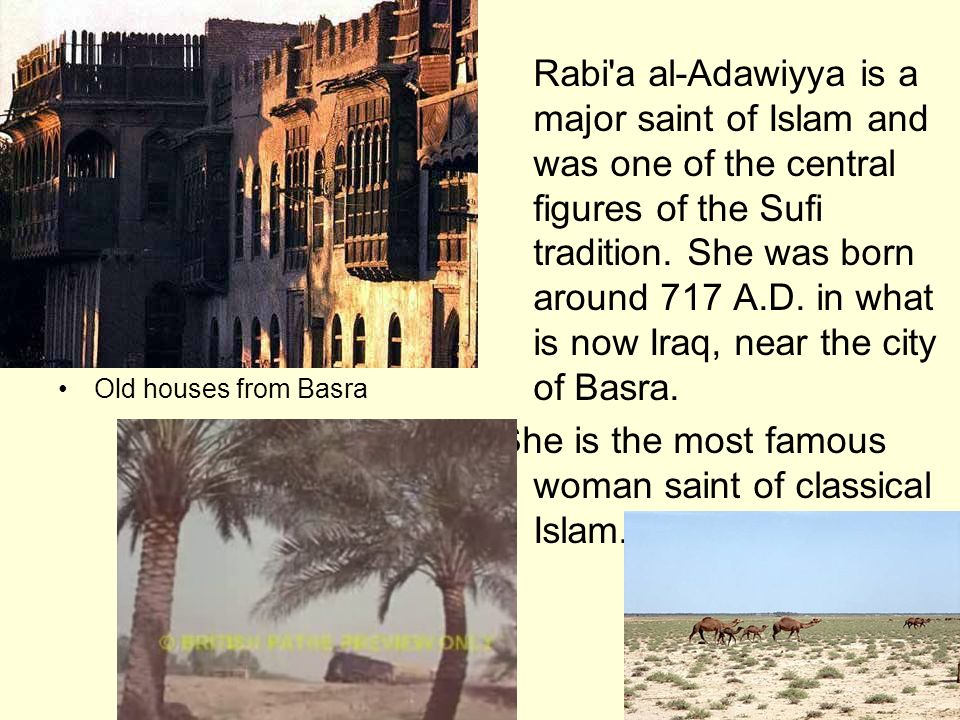 Rabi'a al-Adawiyya is a major saint of Islam and was one of the central figures of the Sufi tradition. She was born around 717 A.D. in what is now Ira