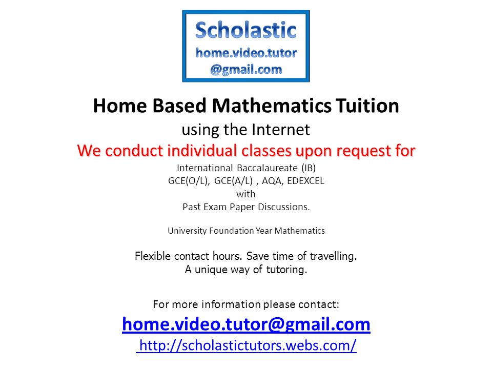 We conduct individual classes upon request for Home Based Mathematics Tuition using the Internet We conduct individual classes upon request for International Baccalaureate (IB) GCE(O/L), GCE(A/L), AQA, EDEXCEL with Past Exam Paper Discussions.