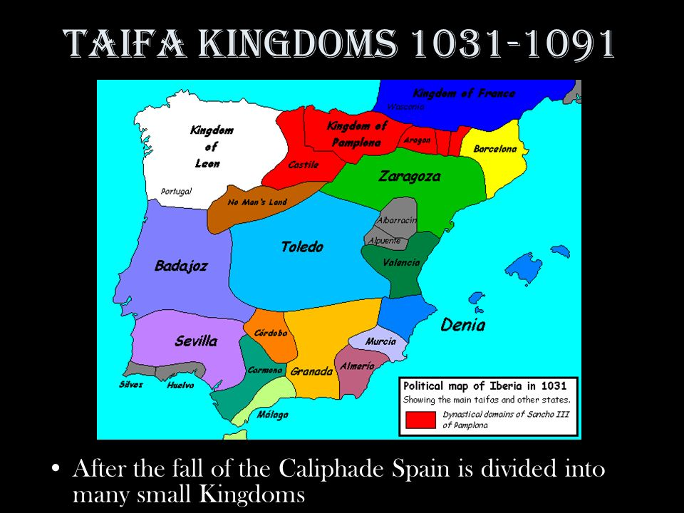 Taifa Kingdoms 1031-1091 After the fall of the Caliphade Spain is divided into many small Kingdoms