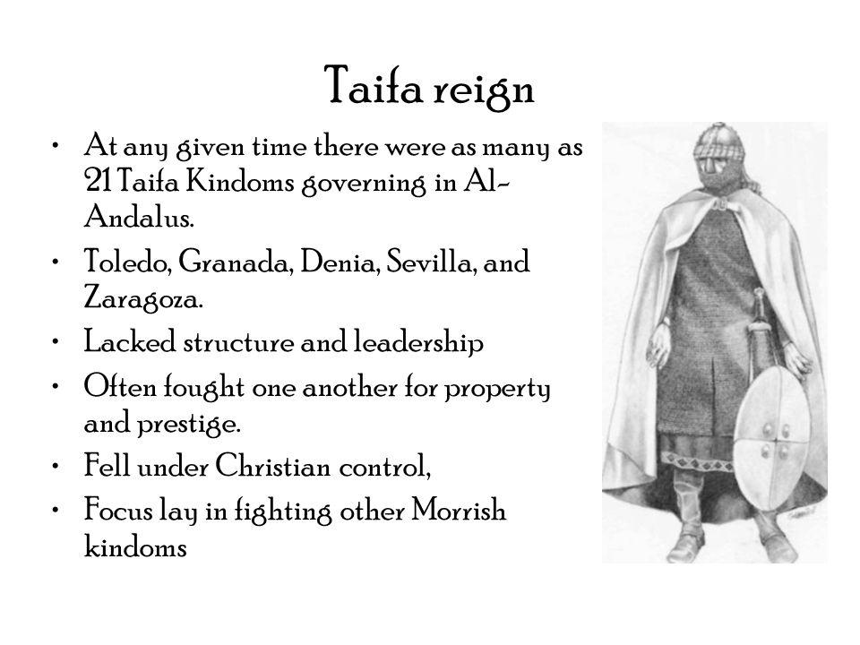Taifa reign At any given time there were as many as 21 Taifa Kindoms governing in Al- Andalus. Toledo, Granada, Denia, Sevilla, and Zaragoza. Lacked s