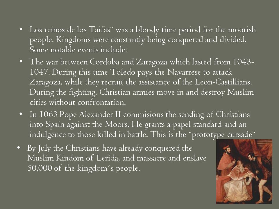 Los reinos de los Taifas¨ was a bloody time period for the moorish people. Kingdoms were constantly being conquered and divided. Some notable events i