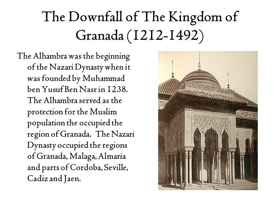 The Downfall of The Kingdom of Granada (1212-1492) The Alhambra was the beginning of the Nazari Dynasty when it was founded by Muhammad ben Yusuf Ben