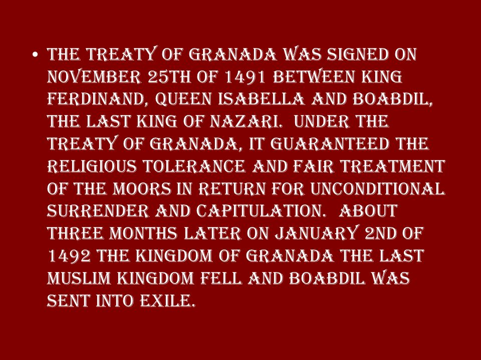 The treaty of Granada was signed on November 25th of 1491 between King Ferdinand, Queen Isabella and Boabdil, the last king of Nazari. Under the Treat