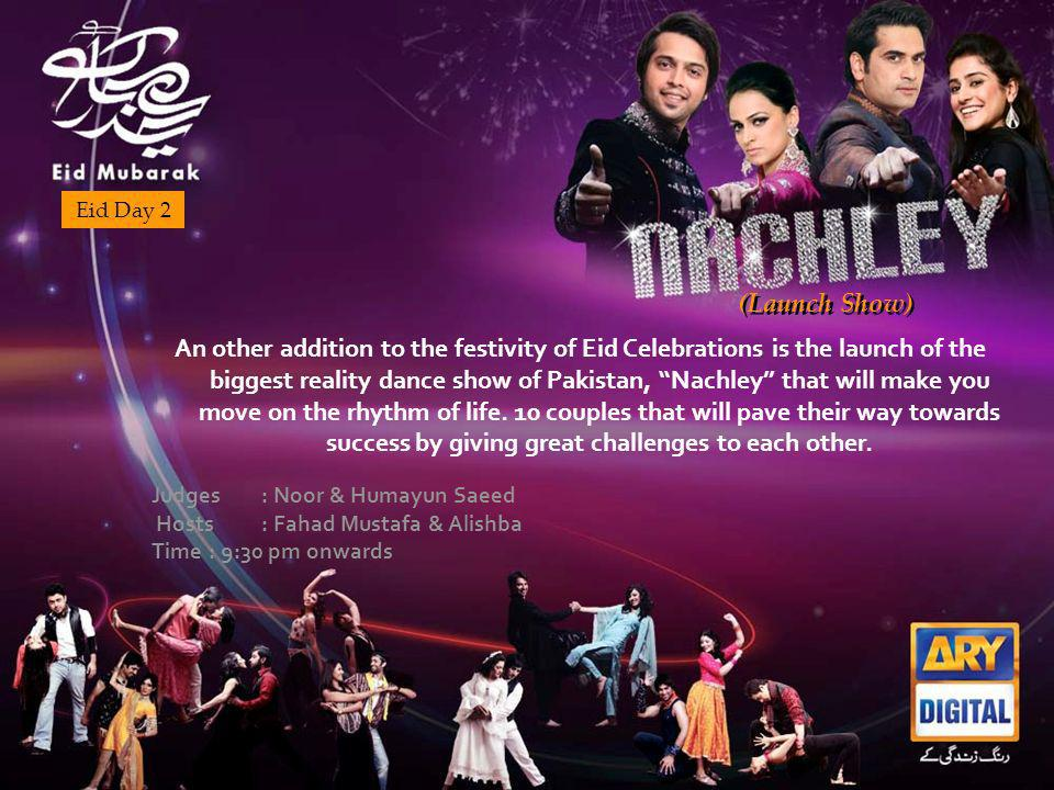(Launch Show) Eid Day 2 An other addition to the festivity of Eid Celebrations is the launch of the biggest reality dance show of Pakistan, Nachley that will make you move on the rhythm of life.